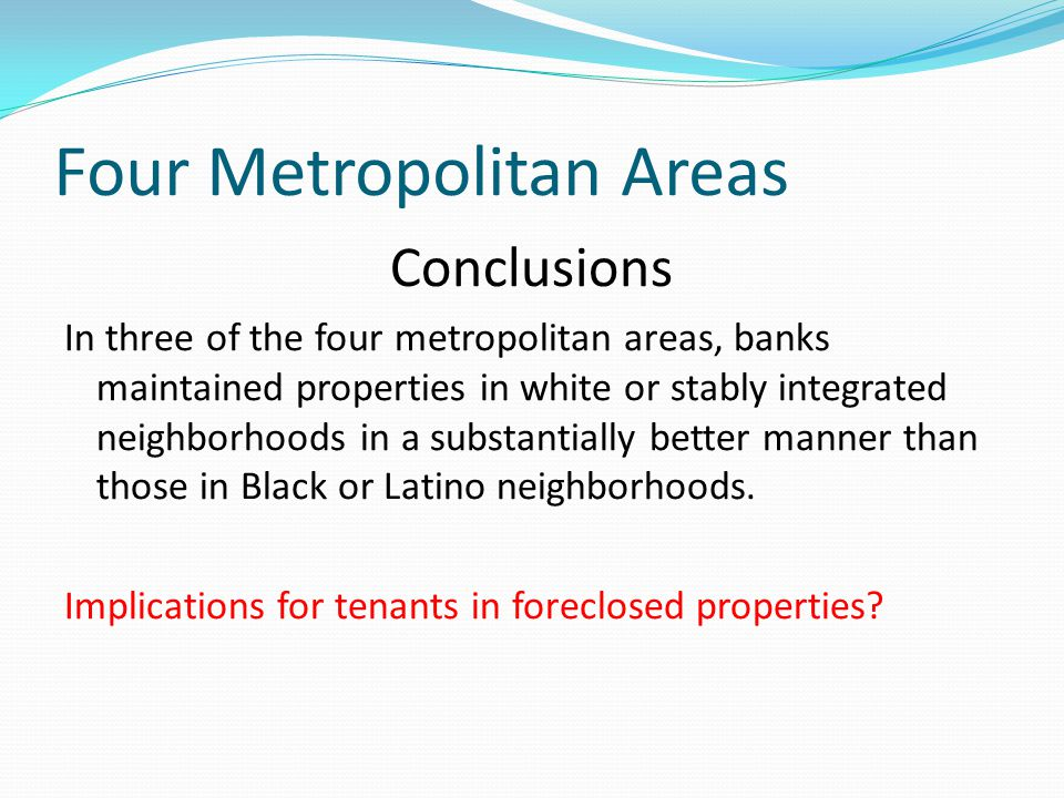 Four Metropolitan Areas Conclusions In three of the four metropolitan areas, banks maintained properties in white or stably integrated neighborhoods in a substantially better manner than those in Black or Latino neighborhoods.