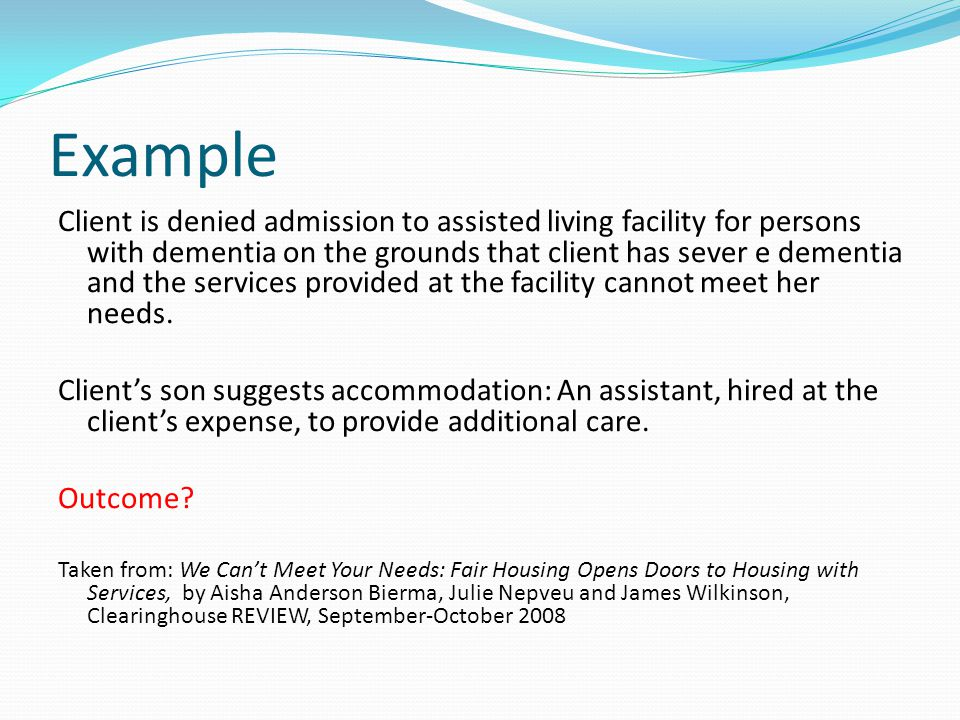 Example Client is denied admission to assisted living facility for persons with dementia on the grounds that client has sever e dementia and the services provided at the facility cannot meet her needs.