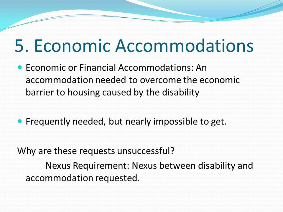 5. Economic Accommodations Economic or Financial Accommodations: An accommodation needed to overcome the economic barrier to housing caused by the dis