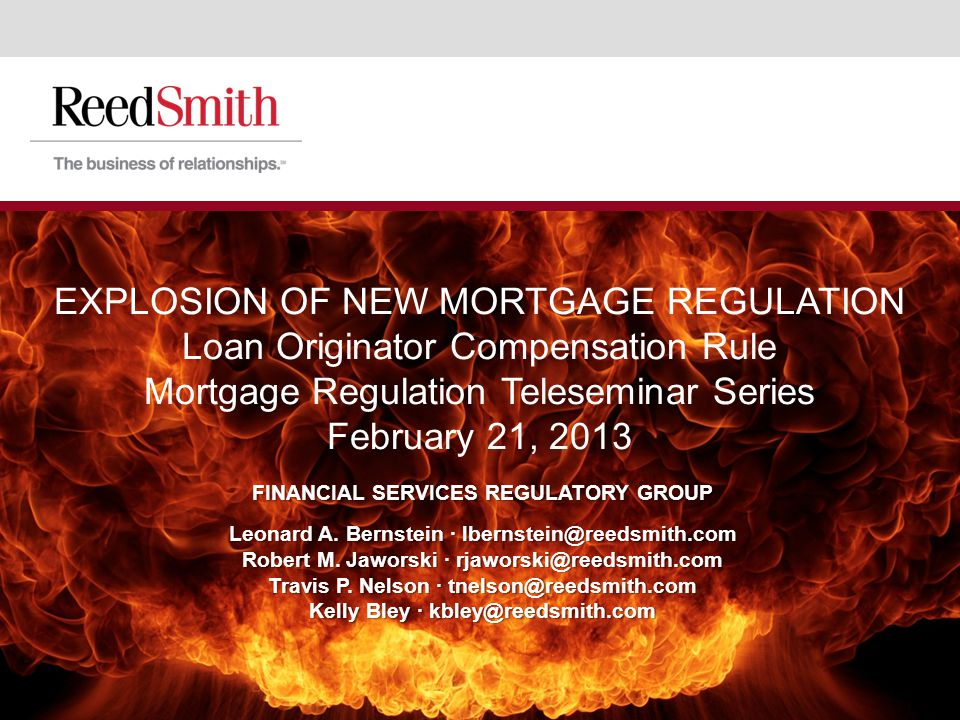 EXPLOSION OF NEW MORTGAGE REGULATION Loan Originator Compensation Rule Mortgage Regulation Teleseminar Series February 21, 2013 FINANCIAL SERVICES REGULATORY GROUP Leonard A.