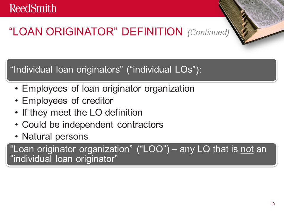 LOAN ORIGINATOR DEFINITION (Continued) Individual loan originators ( individual LOs ): Employees of loan originator organization Employees of creditor If they meet the LO definition Could be independent contractors Natural persons Loan originator organization ( LOO ) – any LO that is not an individual loan originator 10