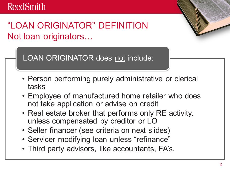 LOAN ORIGINATOR DEFINITION Not loan originators… Person performing purely administrative or clerical tasks Employee of manufactured home retailer who does not take application or advise on credit Real estate broker that performs only RE activity, unless compensated by creditor or LO Seller financer (see criteria on next slides) Servicer modifying loan unless refinance Third party advisors, like accountants, FA's.