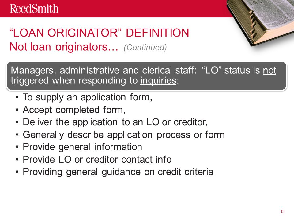 LOAN ORIGINATOR DEFINITION Not loan originators… (Continued) Managers, administrative and clerical staff: LO status is not triggered when responding to inquiries: To supply an application form, Accept completed form, Deliver the application to an LO or creditor, Generally describe application process or form Provide general information Provide LO or creditor contact info Providing general guidance on credit criteria 13