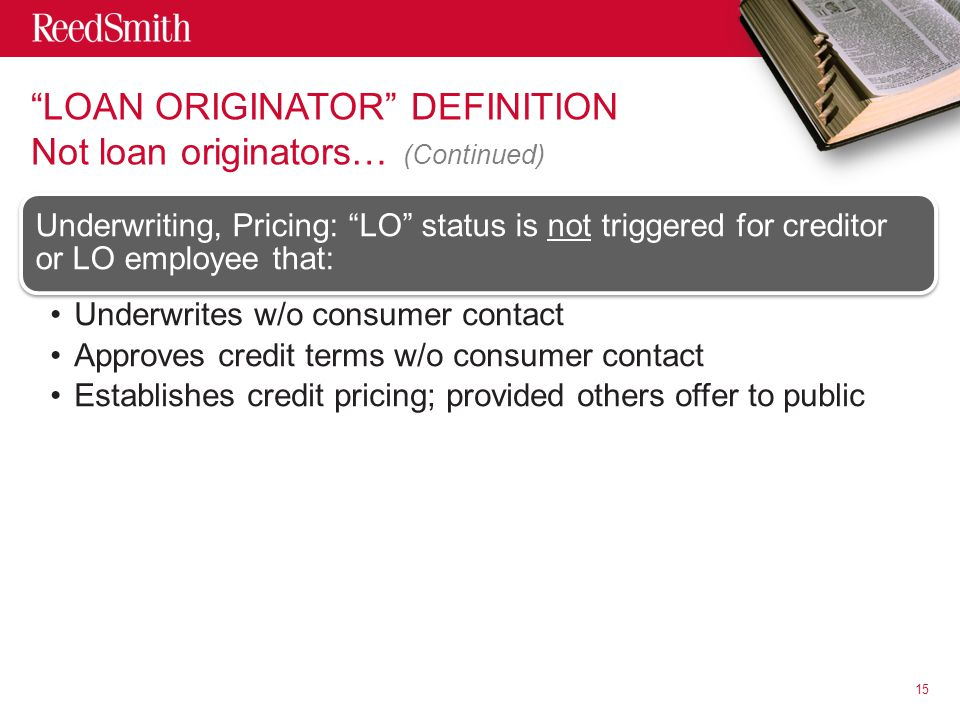 LOAN ORIGINATOR DEFINITION Not loan originators… (Continued) Underwriting, Pricing: LO status is not triggered for creditor or LO employee that: Underwrites w/o consumer contact Approves credit terms w/o consumer contact Establishes credit pricing; provided others offer to public 15