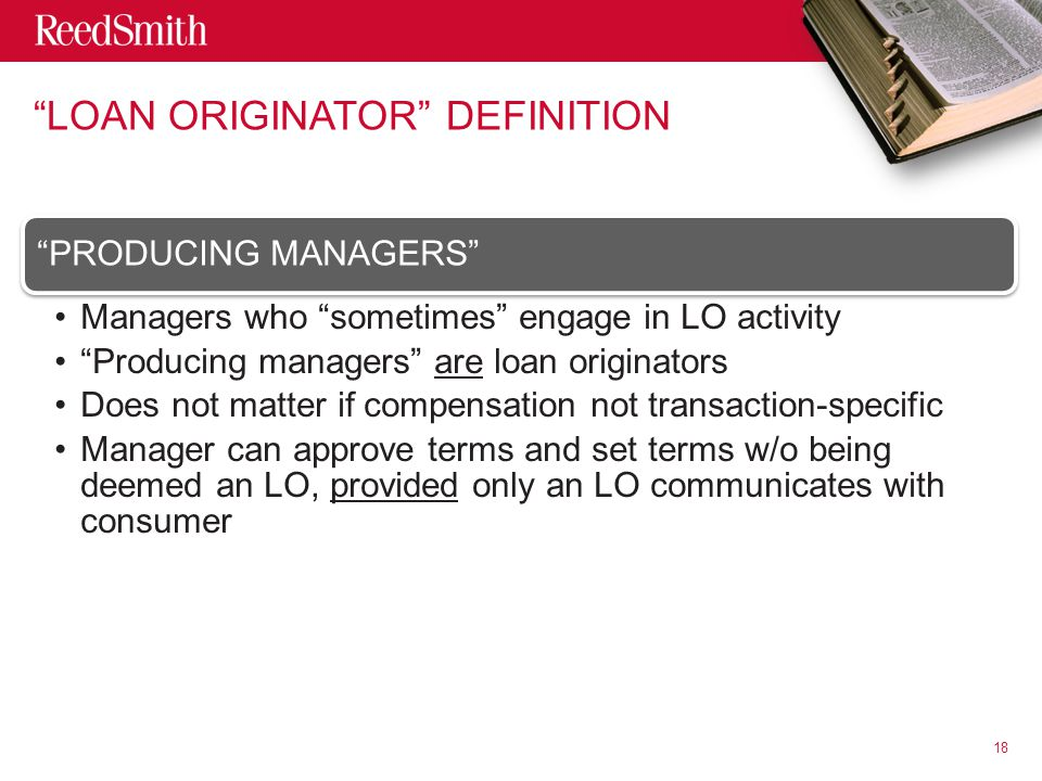 LOAN ORIGINATOR DEFINITION PRODUCING MANAGERS Managers who sometimes engage in LO activity Producing managers are loan originators Does not matter if compensation not transaction- specific Manager can approve terms and set terms w/o being deemed an LO, provided only an LO communicates with consumer 18