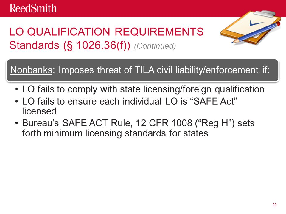LO QUALIFICATION REQUIREMENTS Standards (§ 1026.36(f)) (Continued) Nonbanks: Imposes threat of TILA civil liability/enforcement if: LO fails to comply with state licensing/foreign qualification LO fails to ensure each individual LO is SAFE Act licensed Bureau's SAFE ACT Rule, 12 CFR 1008 ( Reg H ) sets forth minimum licensing standards for states 20