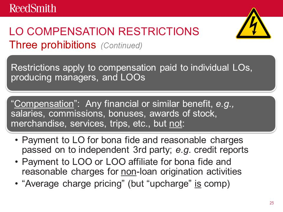 LO COMPENSATION RESTRICTIONS Three prohibitions (Continued) Restrictions apply to compensation paid to individual LOs, producing managers, and LOOs Compensation : Any financial or similar benefit, e.g., salaries, commissions, bonuses, awards of stock, merchandise, services, trips, etc., but not: Payment to LO for bona fide and reasonable charges passed on to independent 3rd party; e.g.