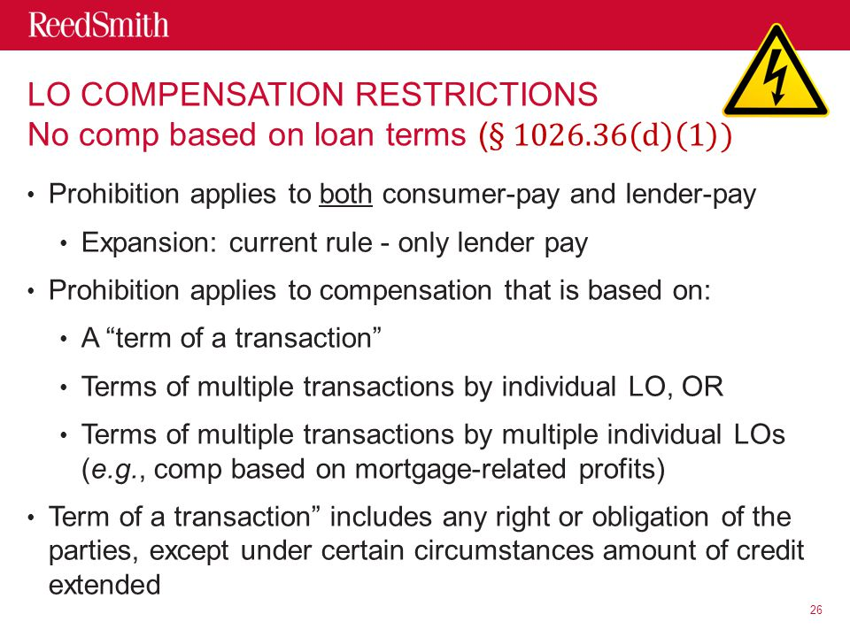 Prohibition applies to both consumer-pay and lender-pay Expansion: current rule - only lender pay Prohibition applies to compensation that is based on: A term of a transaction Terms of multiple transactions by individual LO, OR Terms of multiple transactions by multiple individual LOs (e.g., comp based on mortgage-related profits) Term of a transaction includes any right or obligation of the parties, except under certain circumstances amount of credit extended 26