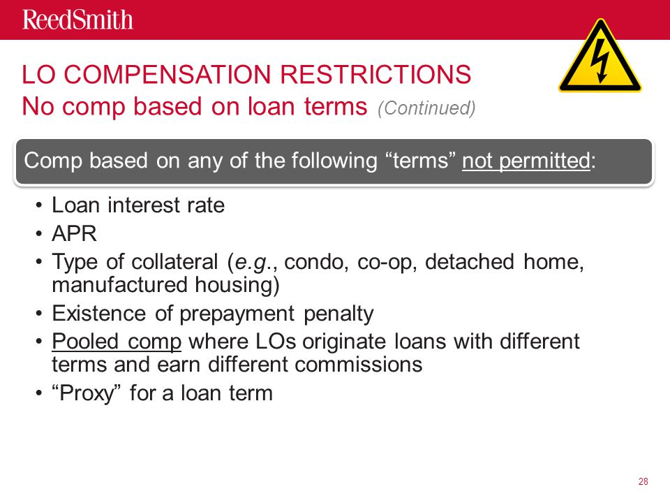 LO COMPENSATION RESTRICTIONS No comp based on loan terms (Continued) Comp based on any of the following terms not permitted: Loan interest rate APR Type of collateral (e.g., condo, co-op, detached home, manufactured housing) Existence of prepayment penalty Pooled comp where LOs originate loans with different terms and earn different commissions Proxy for a loan term 28