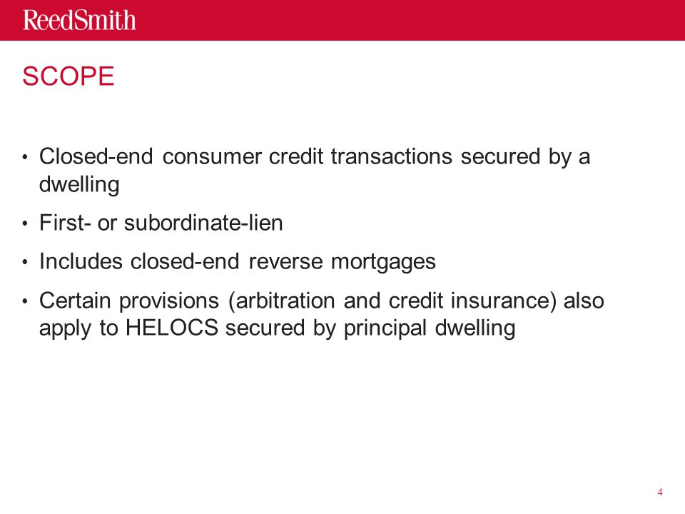 SCOPE Closed-end consumer credit transactions secured by a dwelling First- or subordinate-lien Includes closed-end reverse mortgages Certain provisions (arbitration and credit insurance) also apply to HELOCS secured by principal dwelling 4