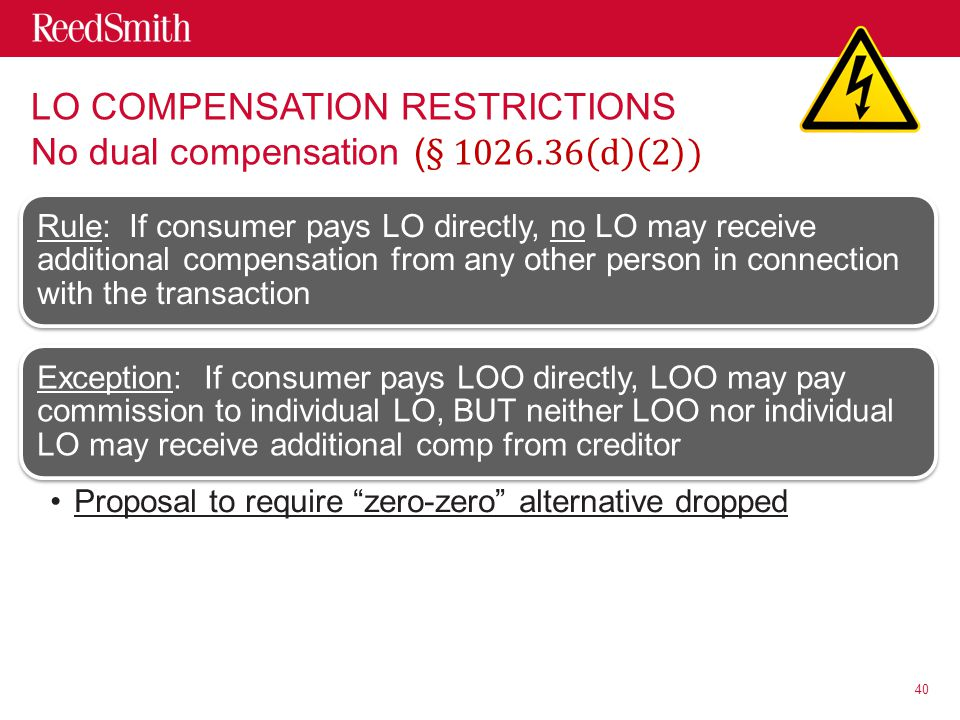 Rule: If consumer pays LO directly, no LO may receive additional compensation from any other person in connection with the transaction Exception: If consumer pays LOO directly, LOO may pay commission to individual LO, BUT neither LOO nor individual LO may receive additional comp from creditor Proposal to require zero-zero alternative dropped 40