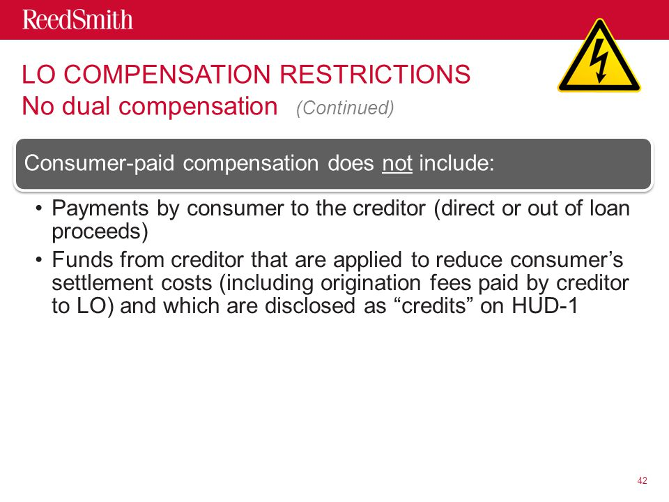 Consumer-paid compensation does not include: Payments by consumer to the creditor (direct or out of loan proceeds) Funds from creditor that are applied to reduce consumer's settlement costs (including origination fees paid by creditor to LO) and which are disclosed as credits on HUD-1 42