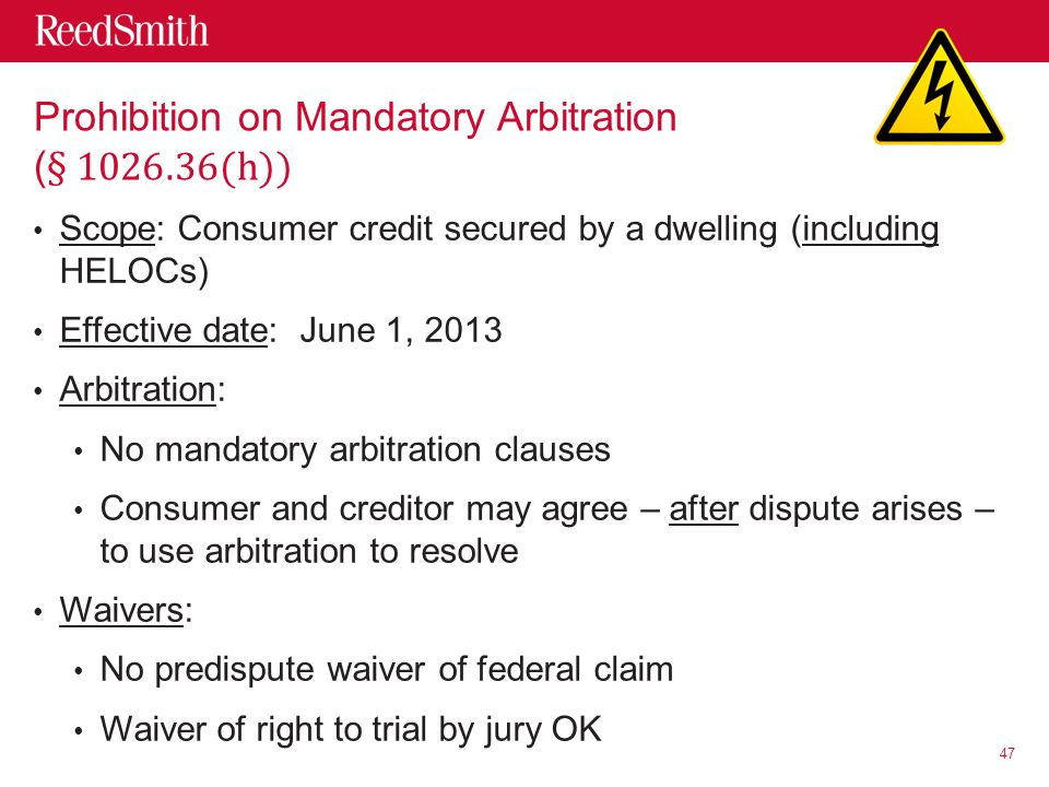 Scope: Consumer credit secured by a dwelling (including HELOCs) Effective date: June 1, 2013 Arbitration: No mandatory arbitration clauses Consumer and creditor may agree – after dispute arises – to use arbitration to resolve Waivers: No predispute waiver of federal claim Waiver of right to trial by jury OK 47