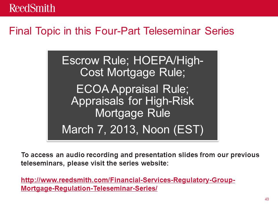 Final Topic in this Four-Part Teleseminar Series Escrow Rule; HOEPA/High- Cost Mortgage Rule; ECOA Appraisal Rule; Appraisals for High-Risk Mortgage Rule March 7, 2013, Noon (EST) 49 To access an audio recording and presentation slides from our previous teleseminars, please visit the series website: http://www.reedsmith.com/Financial-Services-Regulatory-Group- Mortgage-Regulation-Teleseminar-Series/