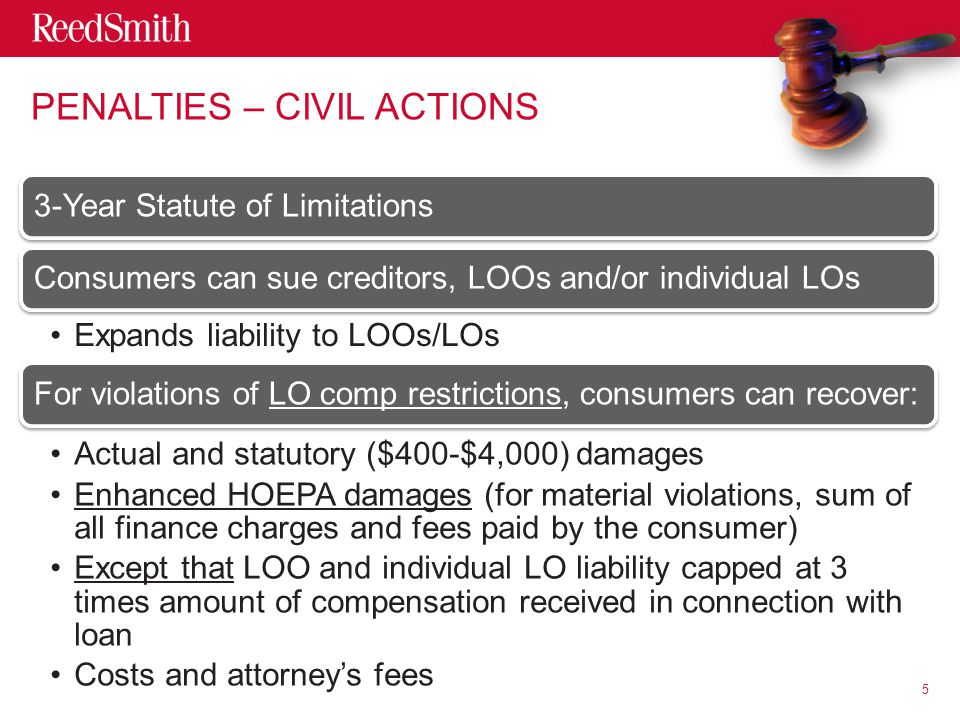 3-Year Statute of LimitationsConsumers can sue creditors, LOOs and/or individual LOs Expands liability to LOOs/LOs For violations of LO comp restrictions, consumers can recover: Actual and statutory ($400-$4,000) damages Enhanced HOEPA damages (for material violations, sum of all finance charges and fees paid by the consumer) Except that LOO and individual LO liability capped at 3 times amount of compensation received in connection with loan Costs and attorney's fees 5 PENALTIES – CIVIL ACTIONS