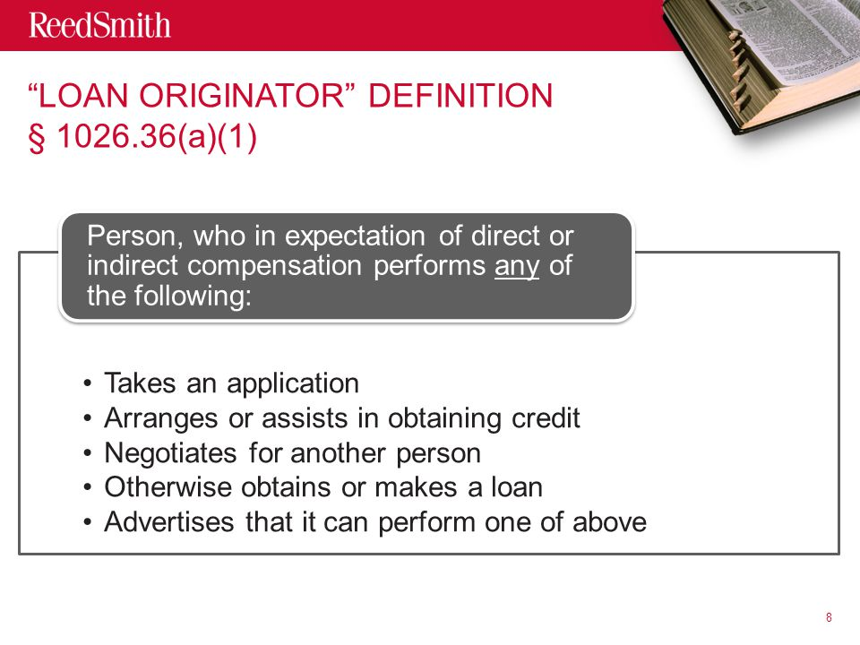 LOAN ORIGINATOR DEFINITION § 1026.36(a)(1) Takes an application Arranges or assists in obtaining credit Negotiates for another person Otherwise obtains or makes a loan Advertises that it can perform one of above Person, who in expectation of direct or indirect compensation performs any of the following: 8