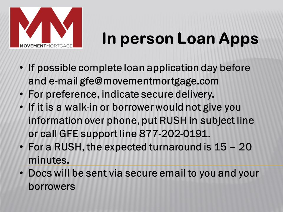 In person Loan Apps If possible complete loan application day before and e-mail gfe@movementmortgage.com For preference, indicate secure delivery.