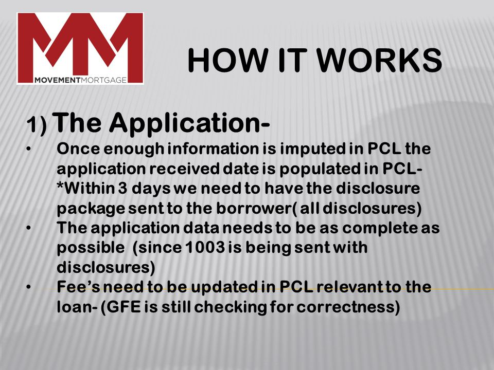 1) The Application- Once enough information is imputed in PCL the application received date is populated in PCL- *Within 3 days we need to have the disclosure package sent to the borrower( all disclosures) The application data needs to be as complete as possible (since 1003 is being sent with disclosures) Fee's need to be updated in PCL relevant to the loan- (GFE is still checking for correctness) HOW IT WORKS