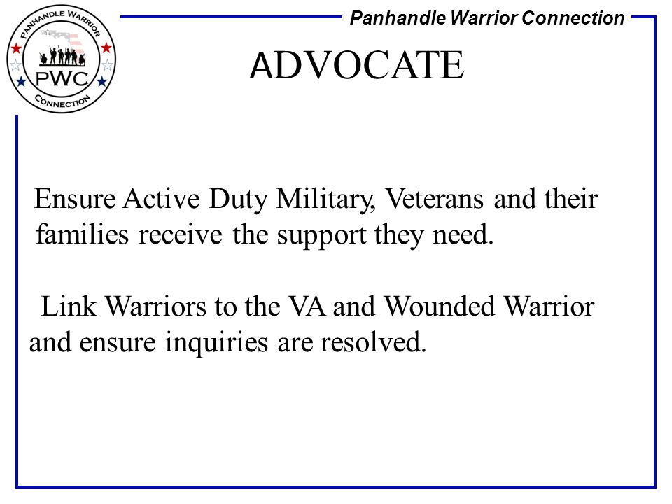 Panhandle Warrior Connection Ensure Active Duty Military, Veterans and their families receive the support they need. Link Warriors to the VA and Wound
