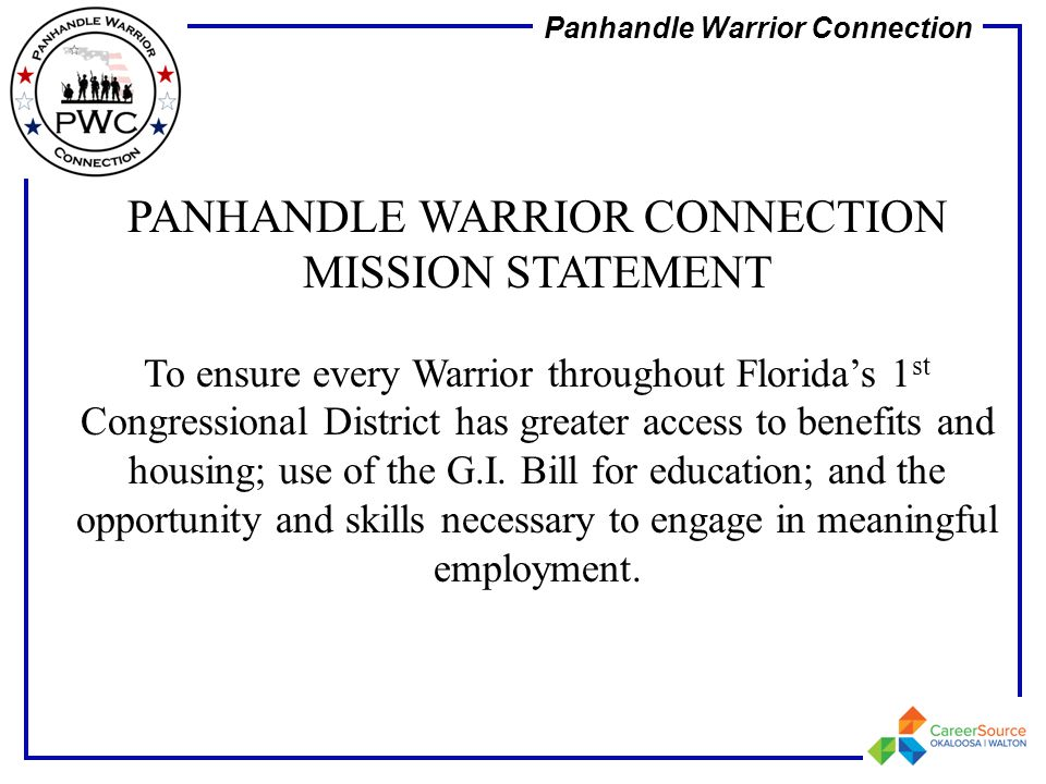 Panhandle Warrior Connection PANHANDLE WARRIOR CONNECTION MISSION STATEMENT To ensure every Warrior throughout Florida's 1 st Congressional District h