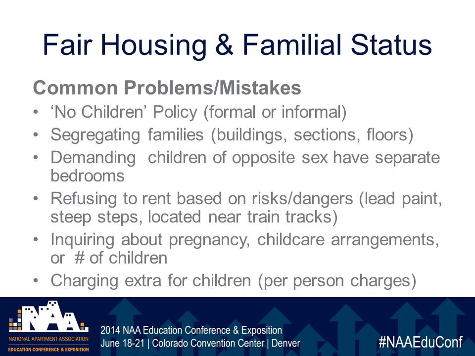 Fair Housing & Familial Status Common Problems/Mistakes 'No Children' Policy (formal or informal) Segregating families (buildings, sections, floors) Demanding children of opposite sex have separate bedrooms Refusing to rent based on risks/dangers (lead paint, steep steps, located near train tracks) Inquiring about pregnancy, childcare arrangements, or # of children Charging extra for children (per person charges)