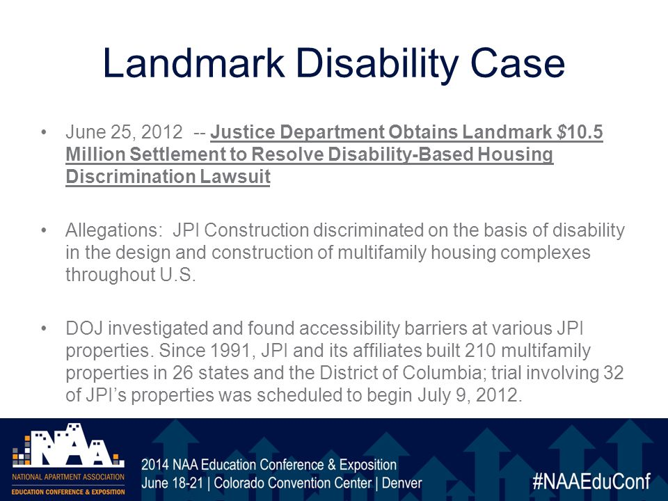 Landmark Disability Case June 25, 2012 -- Justice Department Obtains Landmark $10.5 Million Settlement to Resolve Disability-Based Housing Discrimination Lawsuit Allegations: JPI Construction discriminated on the basis of disability in the design and construction of multifamily housing complexes throughout U.S.