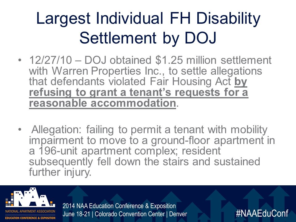 Largest Individual FH Disability Settlement by DOJ 12/27/10 – DOJ obtained $1.25 million settlement with Warren Properties Inc., to settle allegations that defendants violated Fair Housing Act by refusing to grant a tenant's requests for a reasonable accommodation.