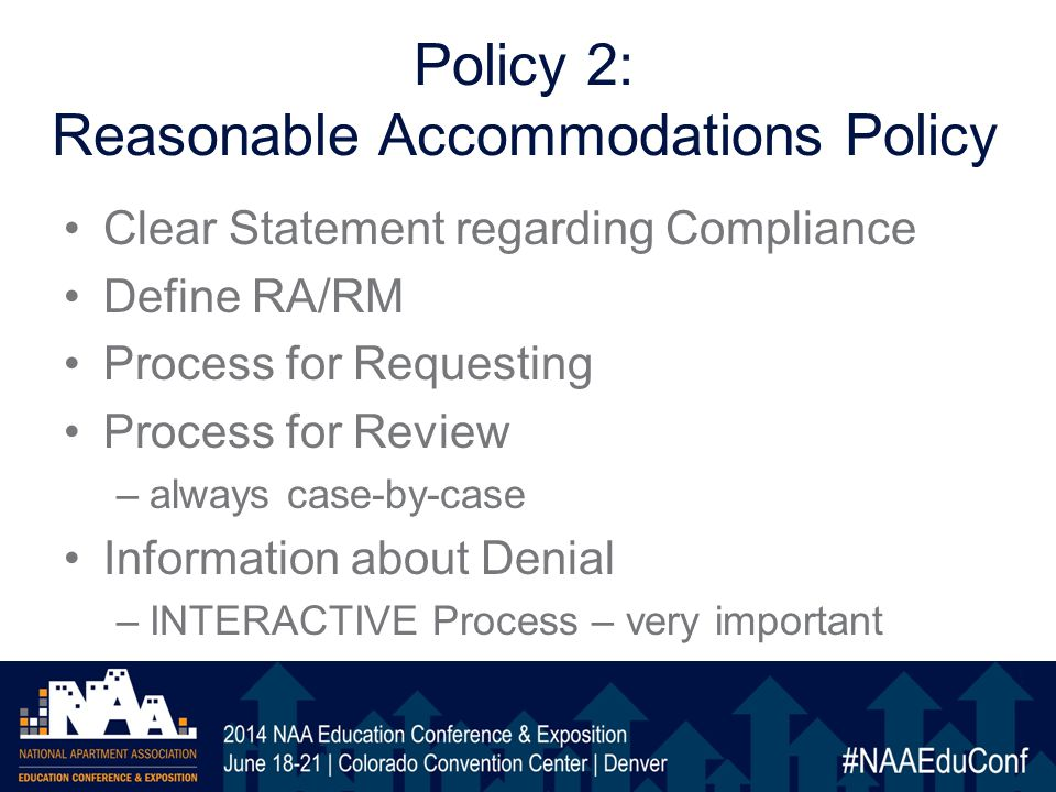 Policy 2: Reasonable Accommodations Policy Clear Statement regarding Compliance Define RA/RM Process for Requesting Process for Review –always case-by-case Information about Denial –INTERACTIVE Process – very important