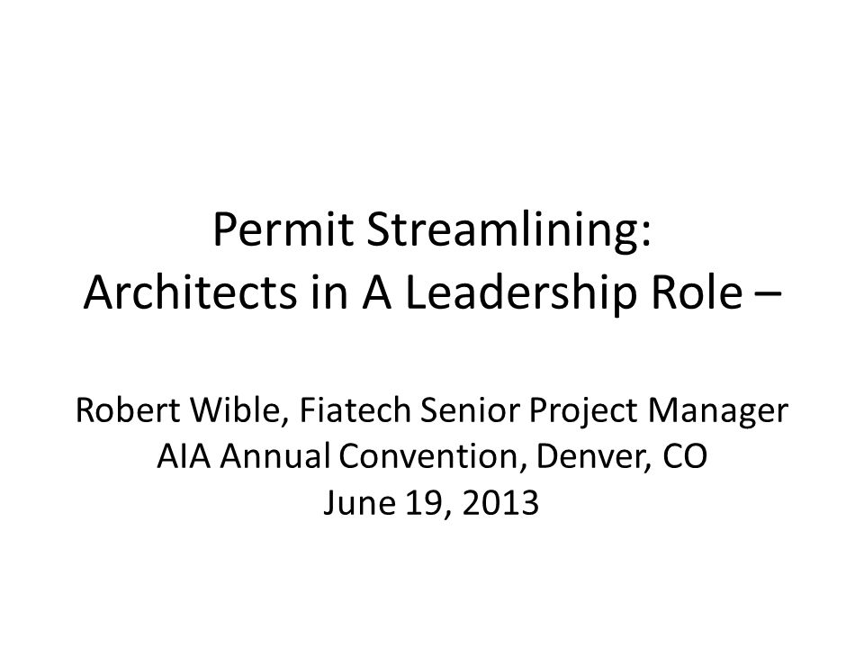 Permit Streamlining: Architects in A Leadership Role – Robert Wible, Fiatech Senior Project Manager AIA Annual Convention, Denver, CO June 19, 2013
