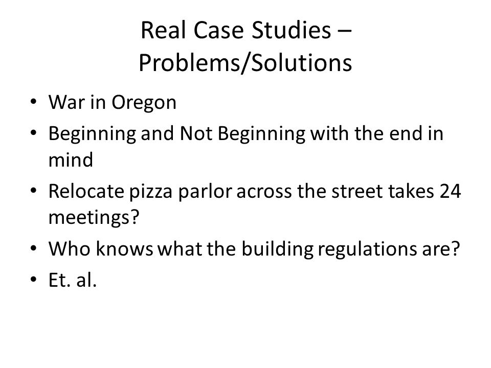 Real Case Studies – Problems/Solutions War in Oregon Beginning and Not Beginning with the end in mind Relocate pizza parlor across the street takes 24 meetings.