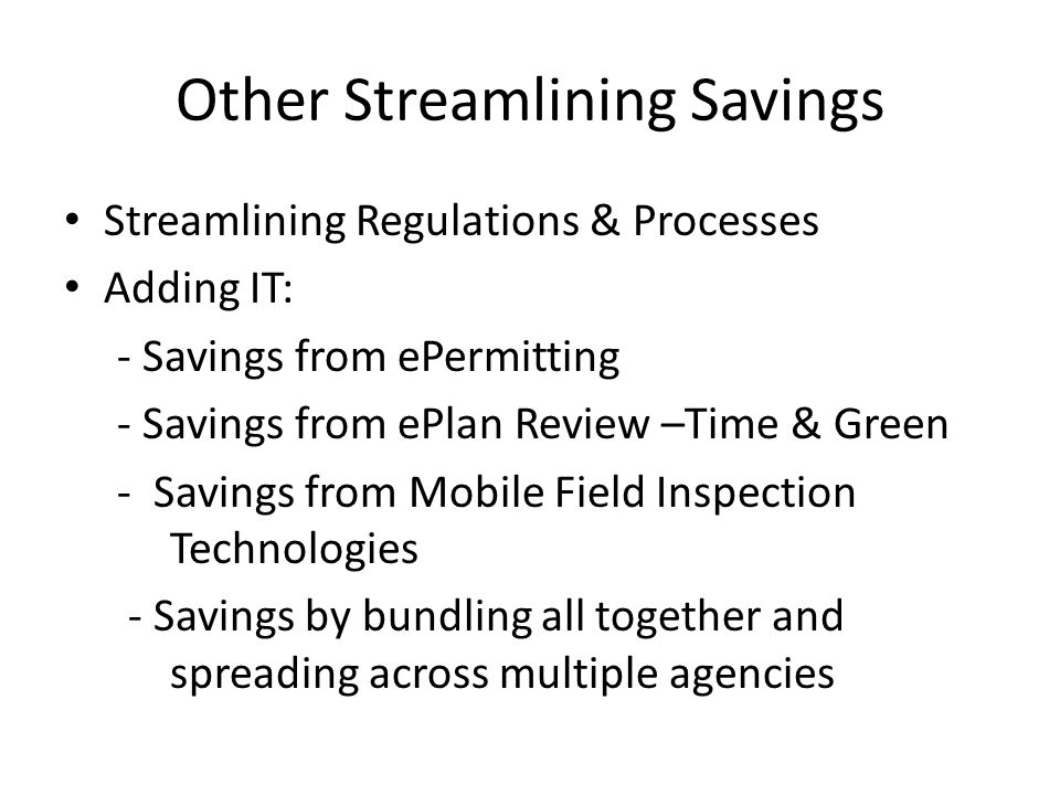 Other Streamlining Savings Streamlining Regulations & Processes Adding IT: - Savings from ePermitting - Savings from ePlan Review –Time & Green - Savings from Mobile Field Inspection Technologies - Savings by bundling all together and spreading across multiple agencies