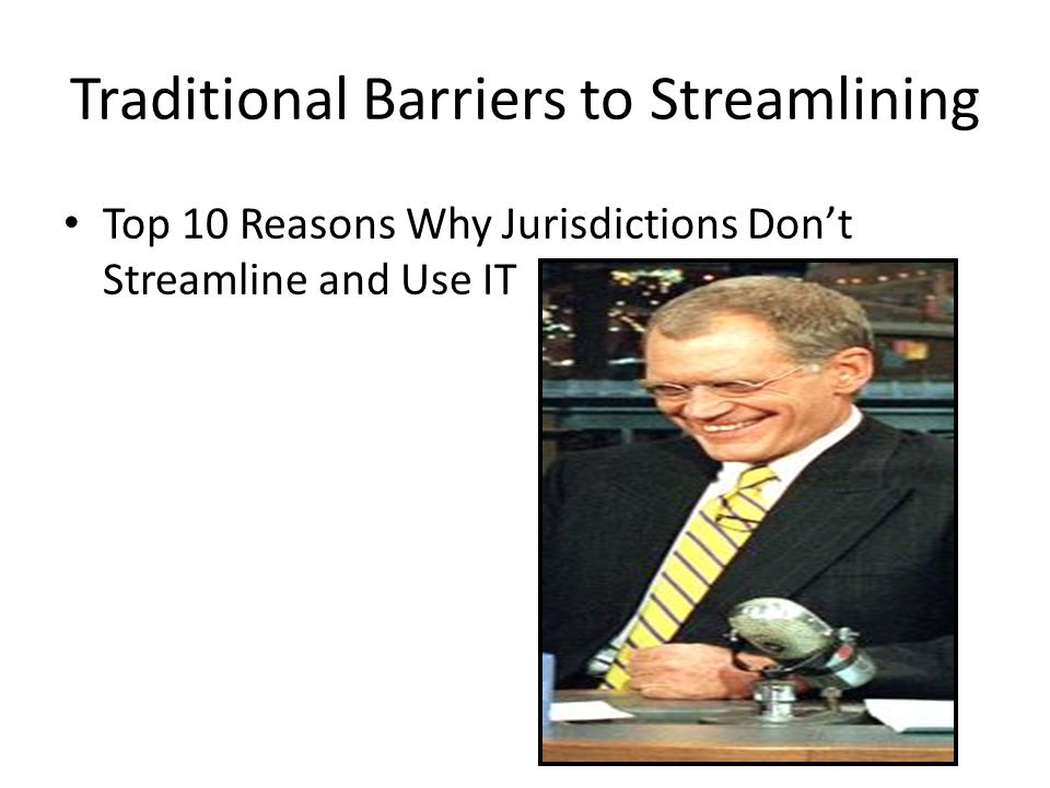 Traditional Barriers to Streamlining Top 10 Reasons Why Jurisdictions Don't Streamline and Use IT