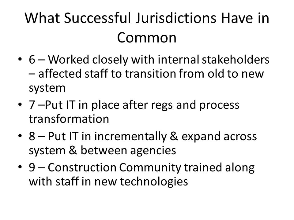 What Successful Jurisdictions Have in Common 6 – Worked closely with internal stakeholders – affected staff to transition from old to new system 7 –Put IT in place after regs and process transformation 8 – Put IT in incrementally & expand across system & between agencies 9 – Construction Community trained along with staff in new technologies