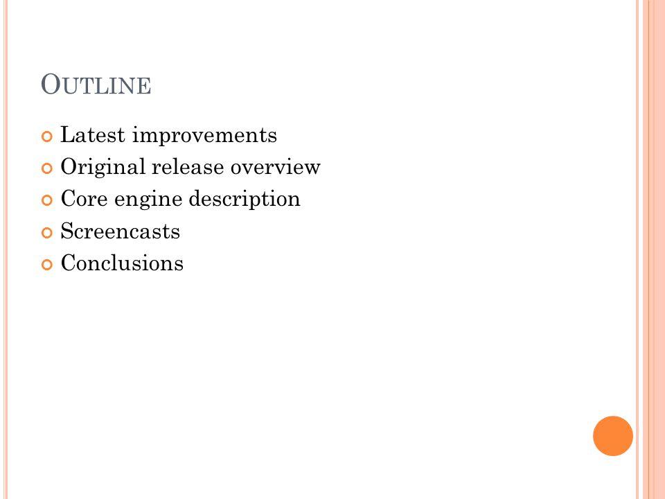 O UTLINE Latest improvements Original release overview Core engine description Screencasts Conclusions