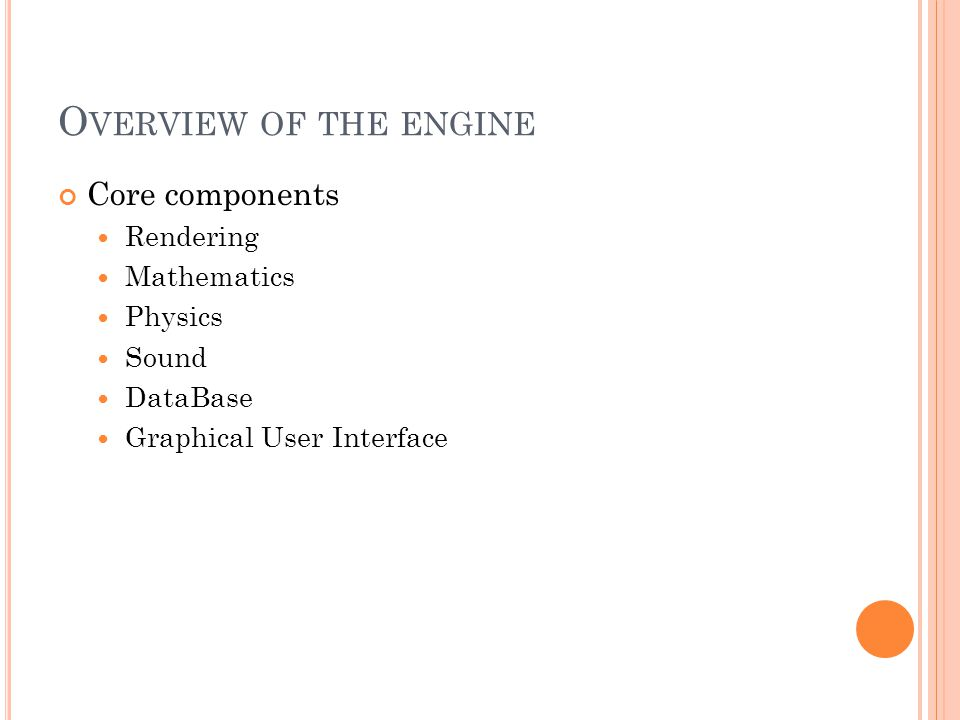O VERVIEW OF THE ENGINE Core components Rendering Mathematics Physics Sound DataBase Graphical User Interface
