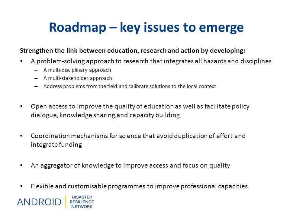 Roadmap – key issues to emerge Strengthen the link between education, research and action by developing: A problem-solving approach to research that integrates all hazards and disciplines – A multi-disciplinary approach – A multi-stakeholder approach – Address problems from the field and calibrate solutions to the local context Open access to improve the quality of education as well as facilitate policy dialogue, knowledge sharing and capacity building Coordination mechanisms for science that avoid duplication of effort and integrate funding An aggregator of knowledge to improve access and focus on quality Flexible and customisable programmes to improve professional capacities