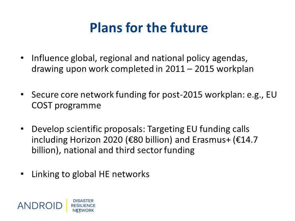 Plans for the future Influence global, regional and national policy agendas, drawing upon work completed in 2011 – 2015 workplan Secure core network funding for post-2015 workplan: e.g., EU COST programme Develop scientific proposals: Targeting EU funding calls including Horizon 2020 (€80 billion) and Erasmus+ (€14.7 billion), national and third sector funding Linking to global HE networks 13