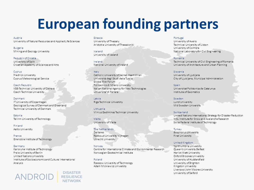 European founding partners Austria University of Natural Resources and Applied Life Sciences Bulgaria Mining and Geology University Republic of Croatia University of Split Croatian Academy of Sciences and Arts Cyprus Fredrick University Cyprus Meteorological Service Czech Republic VSB-Technical University of Ostrava Czech Technical University Denmark IT University of Copenhagen Geological Survey of Denmark and Greenland Technical University of Denmark Estonia Tallinn University of Technology Finland Aalto University France Grenoble Institute of Technology Germany Karlsruhe Institute of Technology Freie University of Berlin United Nations University Institute of Socioeconomic and Cultural International Analysis Greece University of Thessaly Aristotle University of Thessaloniki Iceland University of Iceland Ireland National University of Ireland Italy Catholic University of Sacred Heart Milan Università degli Studi della Tuscia Global Risk Forum Politecnico di Milano University Italian National Agency for New Technologies Universita' di Ferrara Latvia Riga Technical University Lithuania Vilnius Gediminas Technical University Malta University of Malta The Netherlands Deltares Radboud University Nijmegen Utrecht University Norway Centre for International Climate and Environmental Research Norwegian Geotechnical Institute Poland Rzeszow University of Technology Adam Mickiewicz University Portugal University of Aveiro Technical University of Lisbon University of Coimbra National Laboratory for Civil Engineering Romania Technical University of Civil Engineering of Romania University of Architecture and Urban Planning Slovenia University of Ljubljana City of Ljubljana, Municipal Administration Spain Universitat Politècnica de Catalunya Institute of Geomatics Sweden Lund University Mid Sweden University Switzerland United Nations International Strategy for Disaster Reduction WSL Institute for Snow and Avalanche Research Swiss Federal Institute of Technology Turkey Bosphorus University Firat University United Kingdom Northumbria University Queen's University Belfast Heriot Watt University Oxford Brookes University University of Huddersfield University of Brighton Kingston University Liverpool John Moores University University of Salford