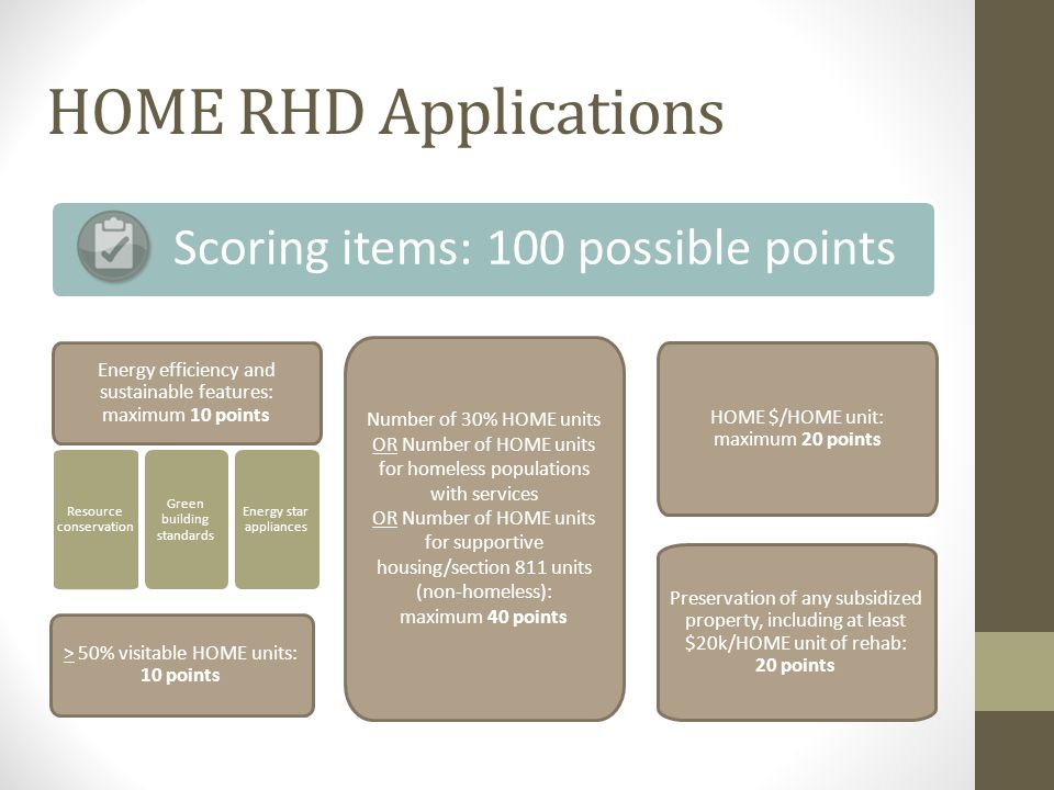 HOME RHD Applications Scoring items: 100 possible points Energy efficiency and sustainable features: maximum 10 points Preservation of any subsidized property, including at least $20k/HOME unit of rehab: 20 points > 50% visitable HOME units: 10 points Number of 30% HOME units OR Number of HOME units for homeless populations with services OR Number of HOME units for supportive housing/section 811 units (non-homeless): maximum 40 points Green building standards Energy star appliances Resource conservation HOME $/HOME unit: maximum 20 points