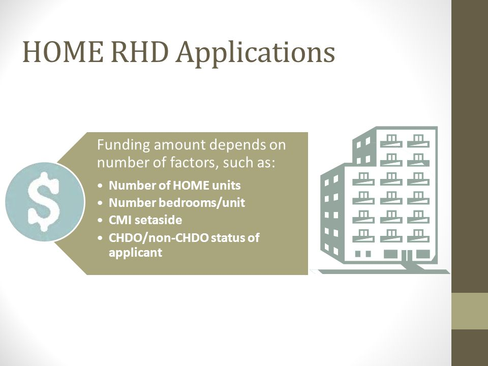 Funding amount depends on number of factors, such as: Number of HOME units Number bedrooms/unit CMI setaside CHDO/non-CHDO status of applicant