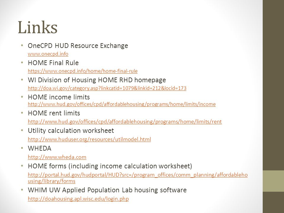 Links OneCPD HUD Resource Exchange www.onecpd.info HOME Final Rule https://www.onecpd.info/home/home-final-rule WI Division of Housing HOME RHD homepage http://doa.wi.gov/category.asp linkcatid=1079&linkid=212&locid=173 HOME income limits http://www.hud.gov/offices/cpd/affordablehousing/programs/home/limits/income http://www.hud.gov/offices/cpd/affordablehousing/programs/home/limits/income HOME rent limits http://www.hud.gov/offices/cpd/affordablehousing/programs/home/limits/rent Utility calculation worksheet http://www.huduser.org/resources/utilmodel.html WHEDA http://www.wheda.com HOME forms (including income calculation worksheet) http://portal.hud.gov/hudportal/HUD src=/program_offices/comm_planning/affordableho using/library/forms WHIM UW Applied Population Lab housing software http://doahousing.apl.wisc.edu/login.php