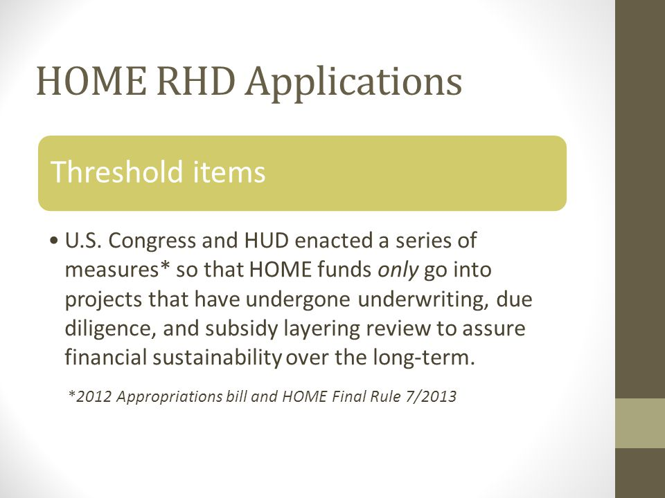 HOME RHD Applications Long term financial viability as demonstrated by s/u, 15 year proforma with minimum of 1.05 DCR, income/expense spreadsheet and development budget CHDOs will be certified at time of application and must submit documentation at that time (this will go into effect as of November 1, 2013 No debarment of development team entities CHDO's must submit all CHDO certification documentation with application Demonstration of market demand (market study) WI DFI document of good standing Readiness to proceed: zoning, site control, financing commitments/LOIs (1) 30% CMI HOME unit and 20% of HOME units at 50% CMI (balance at 60%) Threshold items
