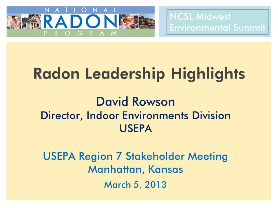 CRCPD 22 nd National Radon Training Conference AARST International Radon Symposium October 14-17, 2012 Radon Leadership Highlights David Rowson Director, Indoor Environments Division USEPA USEPA Region 7 Stakeholder Meeting Manhattan, Kansas March 5, 2013 NCSL Midwest Environmental Summit