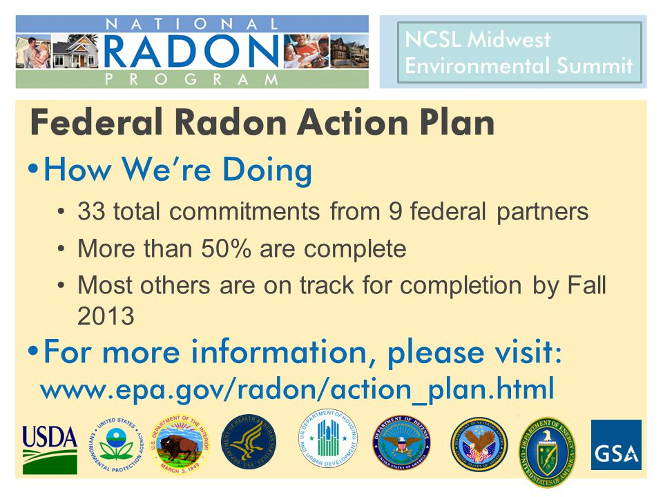 CRCPD 22 nd National Radon Training Conference AARST International Radon Symposium October 14-17, 2012 Federal Radon Action Plan How We're Doing 33 total commitments from 9 federal partners More than 50% are complete Most others are on track for completion by Fall 2013 For more information, please visit: www.epa.gov/radon/action_plan.html NCSL Midwest Environmental Summit