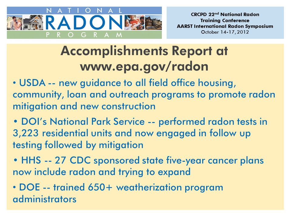 CRCPD 22 nd National Radon Training Conference AARST International Radon Symposium October 14-17, 2012 Accomplishments Report at www.epa.gov/radon USDA -- new guidance to all field office housing, community, loan and outreach programs to promote radon mitigation and new construction DOI's National Park Service -- performed radon tests in 3,223 residential units and now engaged in follow up testing followed by mitigation HHS -- 27 CDC sponsored state five-year cancer plans now include radon and trying to expand DOE -- trained 650+ weatherization program administrators
