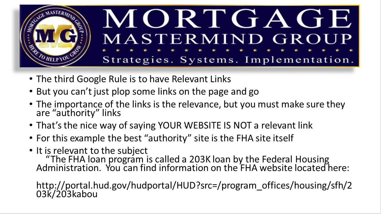 The third Google Rule is to have Relevant Links But you can't just plop some links on the page and go The importance of the links is the relevance, but you must make sure they are authority links That's the nice way of saying YOUR WEBSITE IS NOT a relevant link For this example the best authority site is the FHA site itself It is relevant to the subject The FHA loan program is called a 203K loan by the Federal Housing Administration.