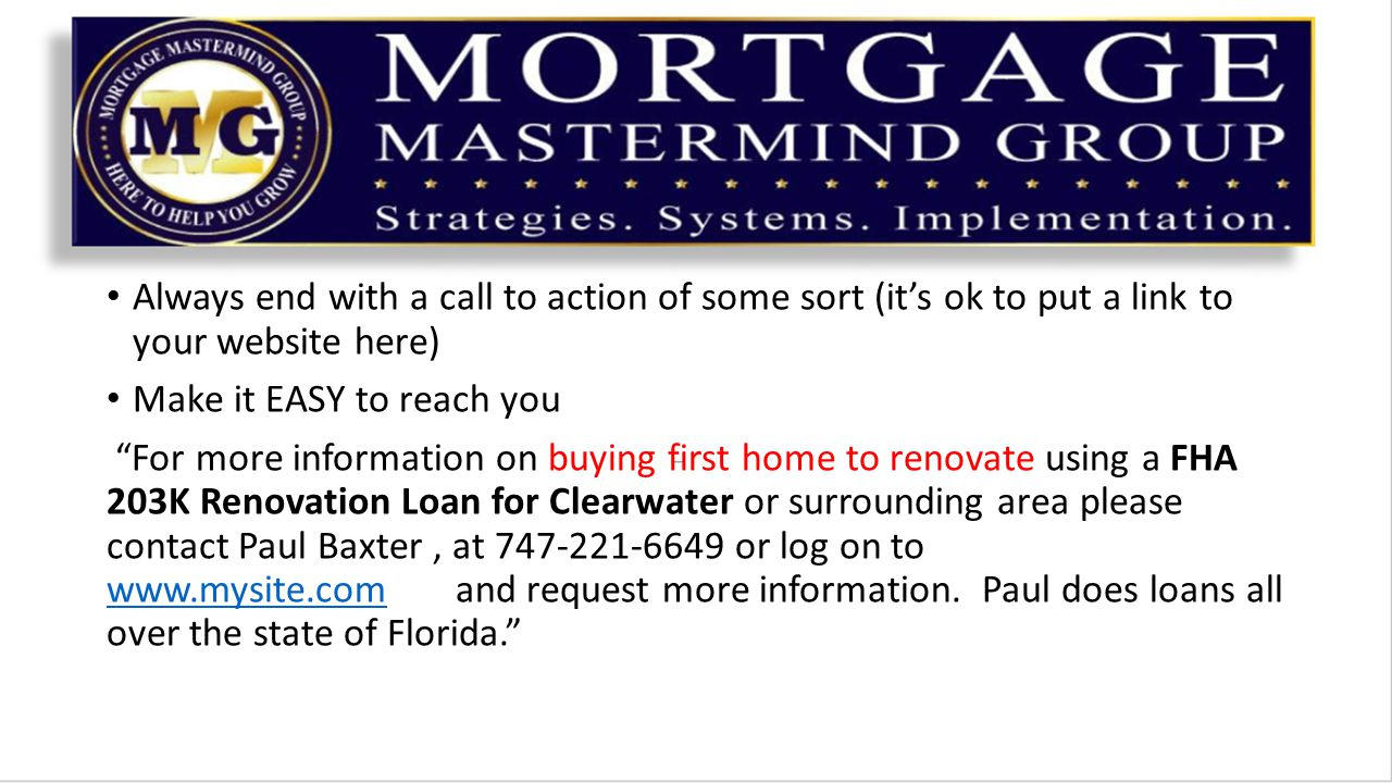 Always end with a call to action of some sort (it's ok to put a link to your website here) Make it EASY to reach you For more information on buying first home to renovate using a FHA 203K Renovation Loan for Clearwater or surrounding area please contact Paul Baxter, at 747-221-6649 or log on to www.mysite.com and request more information.