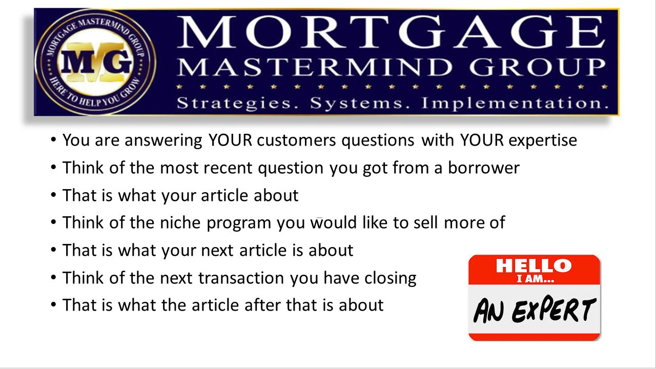 You are answering YOUR customers questions with YOUR expertise Think of the most recent question you got from a borrower That is what your article about Think of the niche program you would like to sell more of That is what your next article is about Think of the next transaction you have closing That is what the article after that is about
