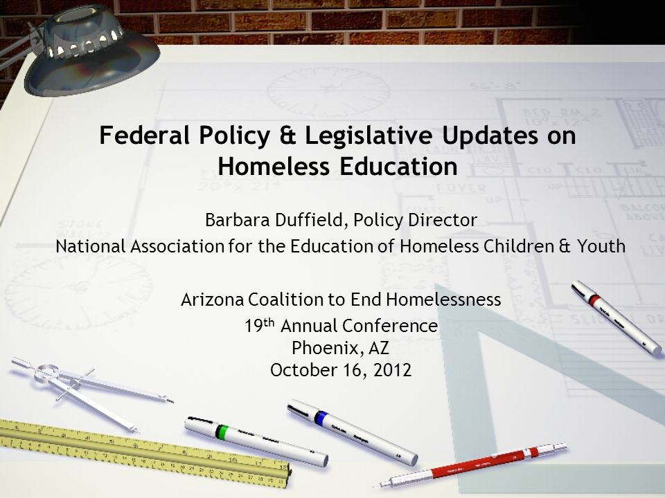 Federal Policy & Legislative Updates on Homeless Education Barbara Duffield, Policy Director National Association for the Education of Homeless Children & Youth Arizona Coalition to End Homelessness 19 th Annual Conference Phoenix, AZ October 16, 2012