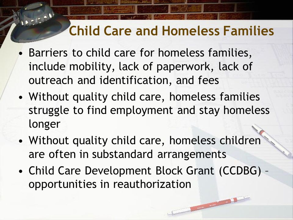Child Care and Homeless Families Barriers to child care for homeless families, include mobility, lack of paperwork, lack of outreach and identification, and fees Without quality child care, homeless families struggle to find employment and stay homeless longer Without quality child care, homeless children are often in substandard arrangements Child Care Development Block Grant (CCDBG) – opportunities in reauthorization